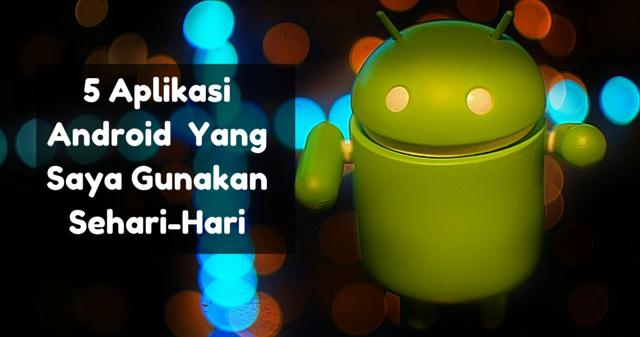 5 Aplikasi Android Yang Saya Gunakan Sehari-Hari